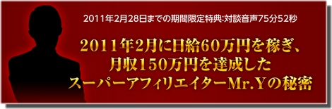 2011年2月に日給60万円を稼ぎ、月収150万円を達成したスーパーアフィリエイターMr.Yの秘密